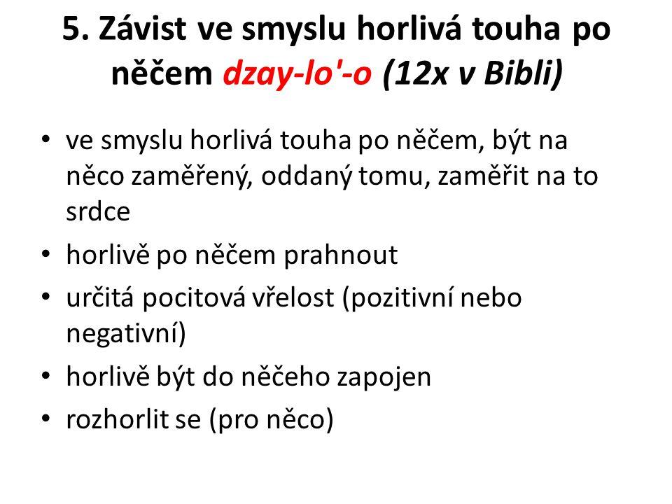 5. Závist ve smyslu horlivá touha po něčem dzay-lo'-o (12x v Bibli) ve smyslu horlivá touha po něčem, být na něco zaměřený, oddaný tomu, zaměřit na to
