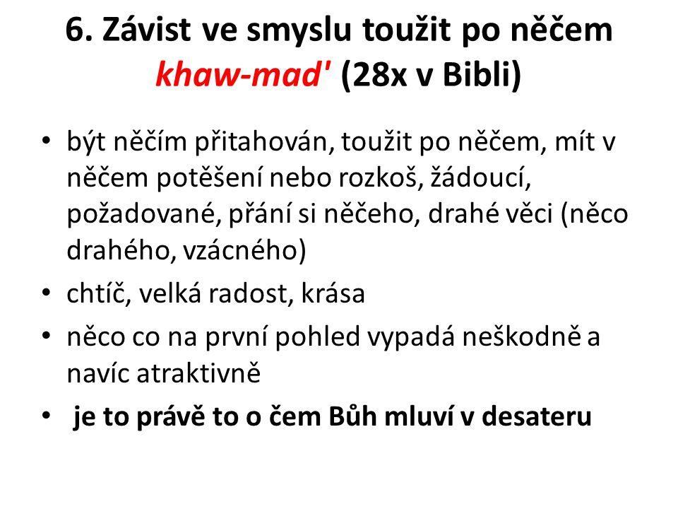 6. Závist ve smyslu toužit po něčem khaw-mad' (28x v Bibli) být něčím přitahován, toužit po něčem, mít v něčem potěšení nebo rozkoš, žádoucí, požadova