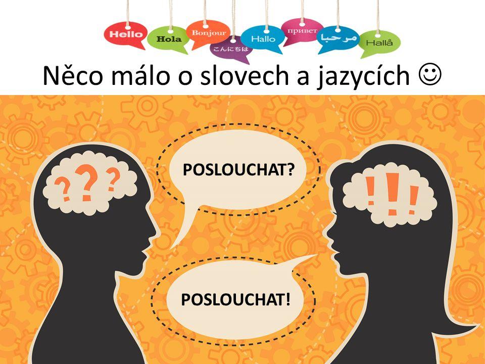 Něco málo o slovech a jazycích POSLOUCHAT? POSLOUCHAT!