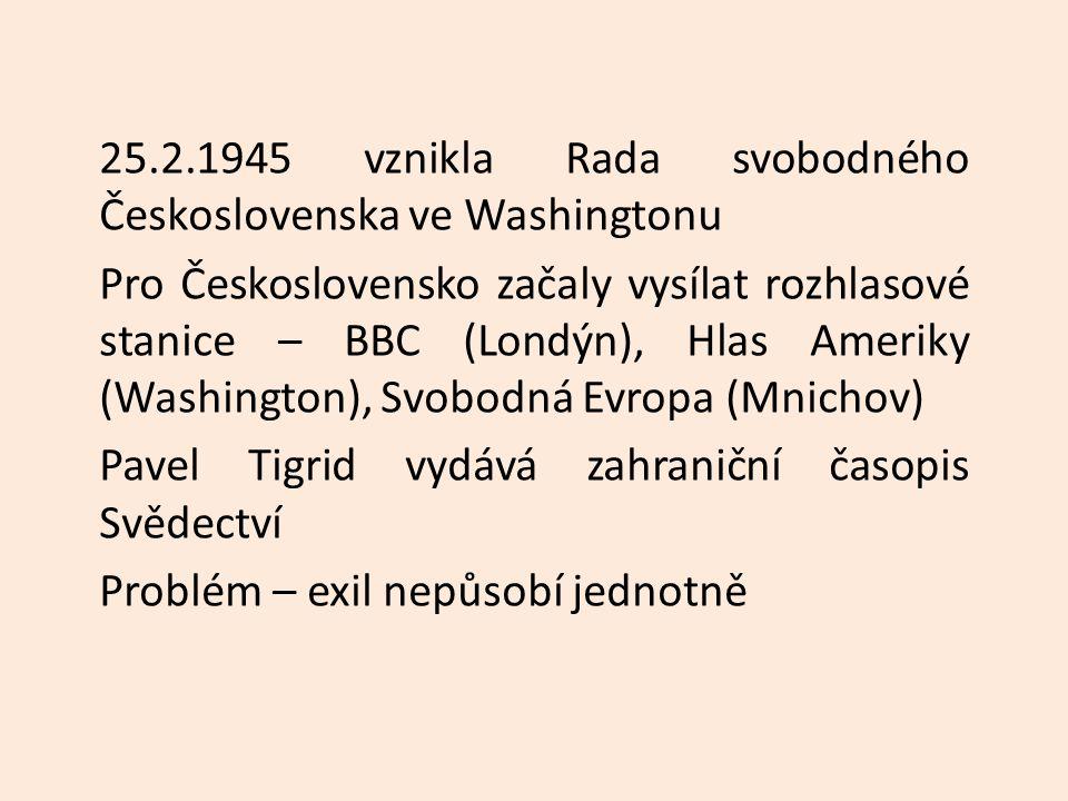 25.2.1945 vznikla Rada svobodného Československa ve Washingtonu Pro Československo začaly vysílat rozhlasové stanice – BBC (Londýn), Hlas Ameriky (Washington), Svobodná Evropa (Mnichov) Pavel Tigrid vydává zahraniční časopis Svědectví Problém – exil nepůsobí jednotně