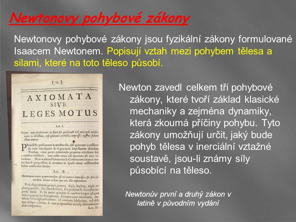 Newtonovy pohybové zákony Newton zavedl celkem tři pohybové zákony, které tvoří základ klasické mechaniky a zejména dynamiky, která zkoumá příčiny poh
