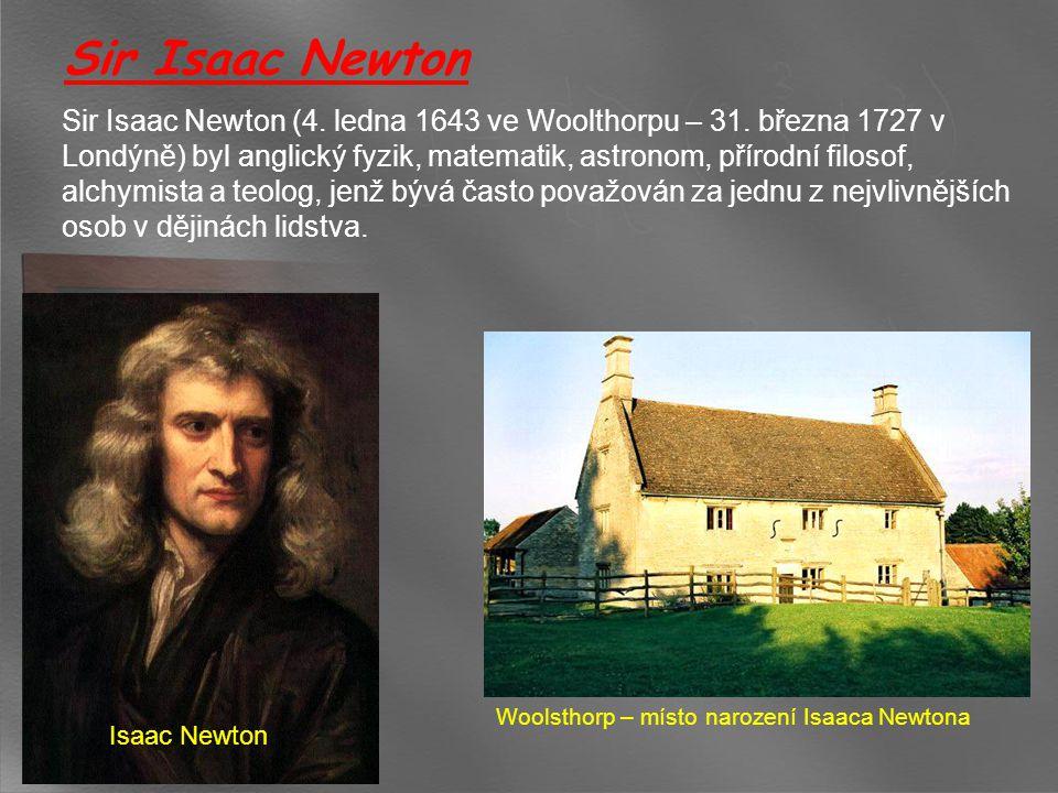 Sir Isaac Newton Sir Isaac Newton (4. ledna 1643 ve Woolthorpu – 31. března 1727 v Londýně) byl anglický fyzik, matematik, astronom, přírodní filosof,