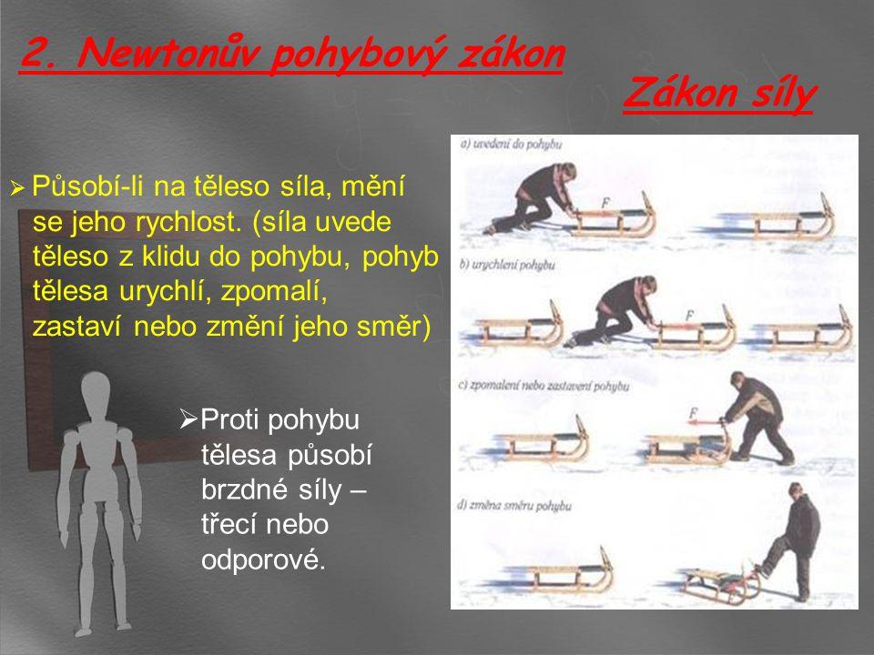 Zákon síly  Působí-li na těleso síla, mění se jeho rychlost. (síla uvede těleso z klidu do pohybu, pohyb tělesa urychlí, zpomalí, zastaví nebo změní