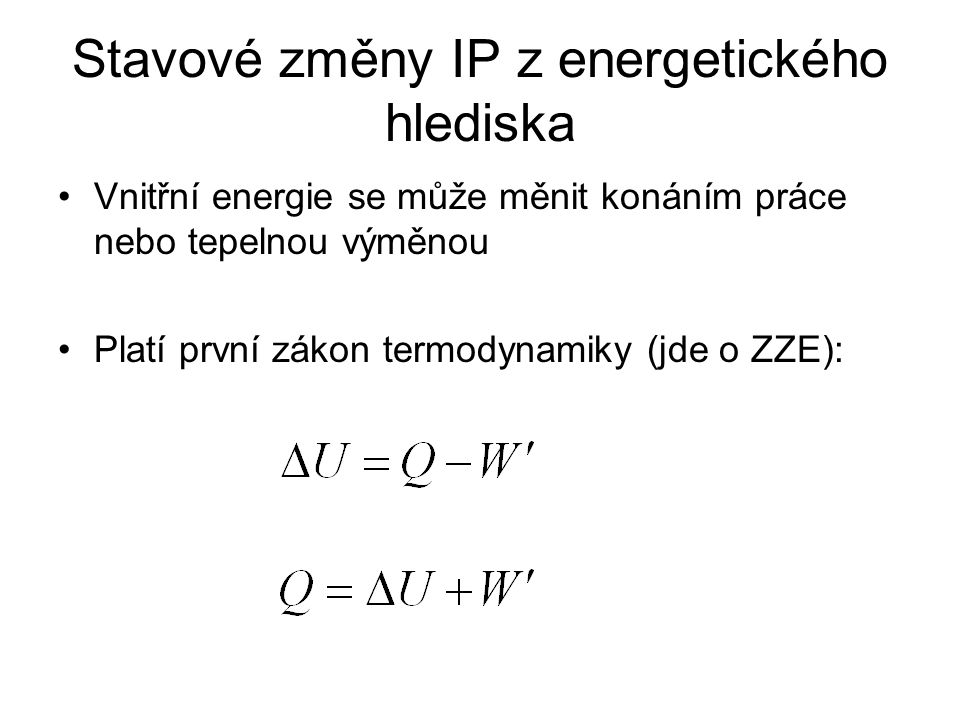 Stavové změny IP z energetického hlediska Vnitřní energie se může měnit konáním práce nebo tepelnou výměnou Platí první zákon termodynamiky (jde o ZZE