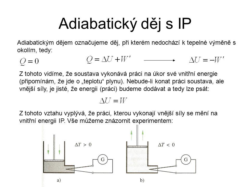 Adiabatický děj s IP Adiabatickým dějem označujeme děj, při kterém nedochází k tepelné výměně s okolím, tedy: Z tohoto vidíme, že soustava vykonává pr