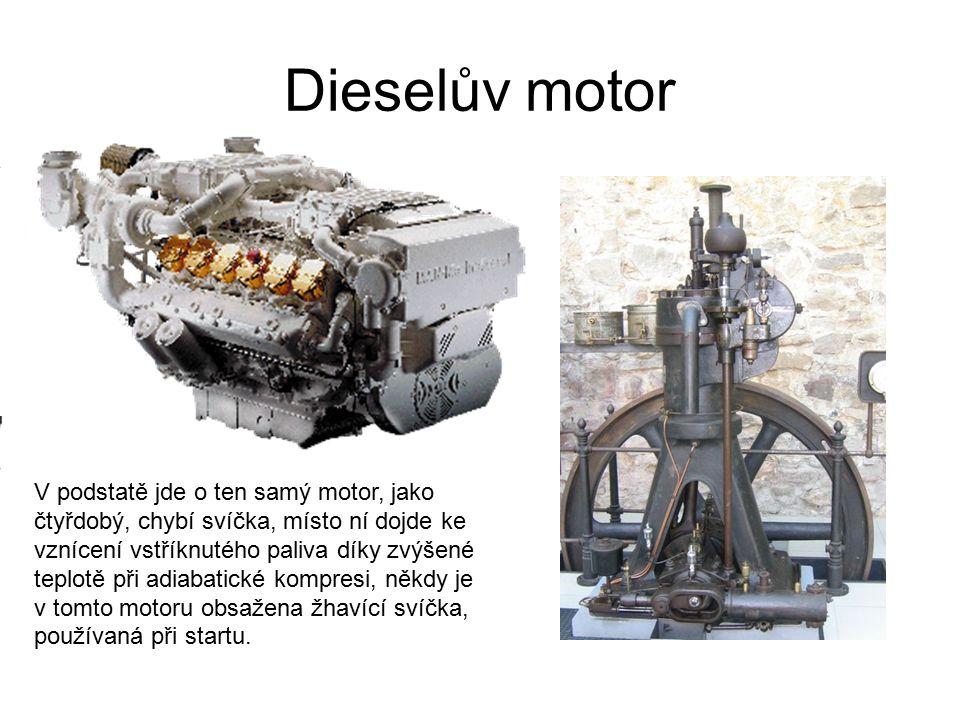 Dieselův motor V podstatě jde o ten samý motor, jako čtyřdobý, chybí svíčka, místo ní dojde ke vznícení vstříknutého paliva díky zvýšené teplotě při a