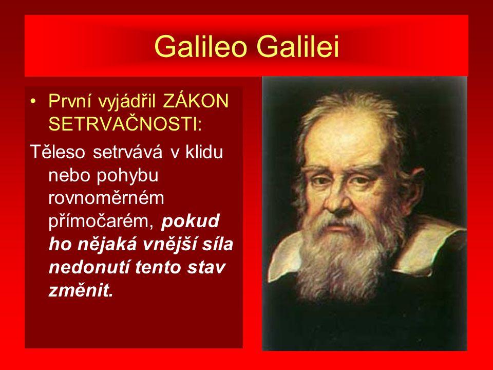 Galileo Galilei První vyjádřil ZÁKON SETRVAČNOSTI: Těleso setrvává v klidu nebo pohybu rovnoměrném přímočarém, pokud ho nějaká vnější síla nedonutí tento stav změnit.