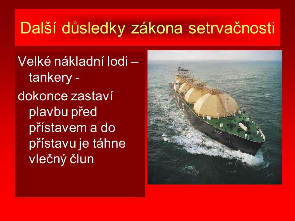 Další důsledky zákona setrvačnosti Velké nákladní lodi – tankery - dokonce zastaví plavbu před přístavem a do přístavu je táhne vlečný člun