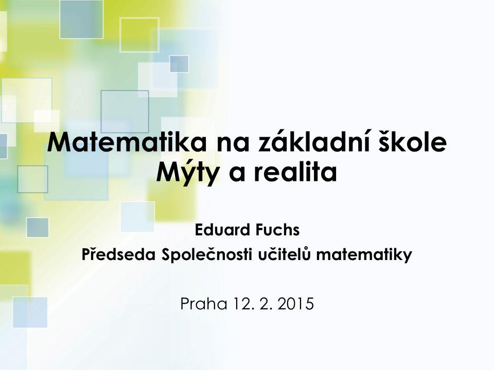 Matematika na základní škole Mýty a realita Eduard Fuchs Předseda Společnosti učitelů matematiky Praha 12.