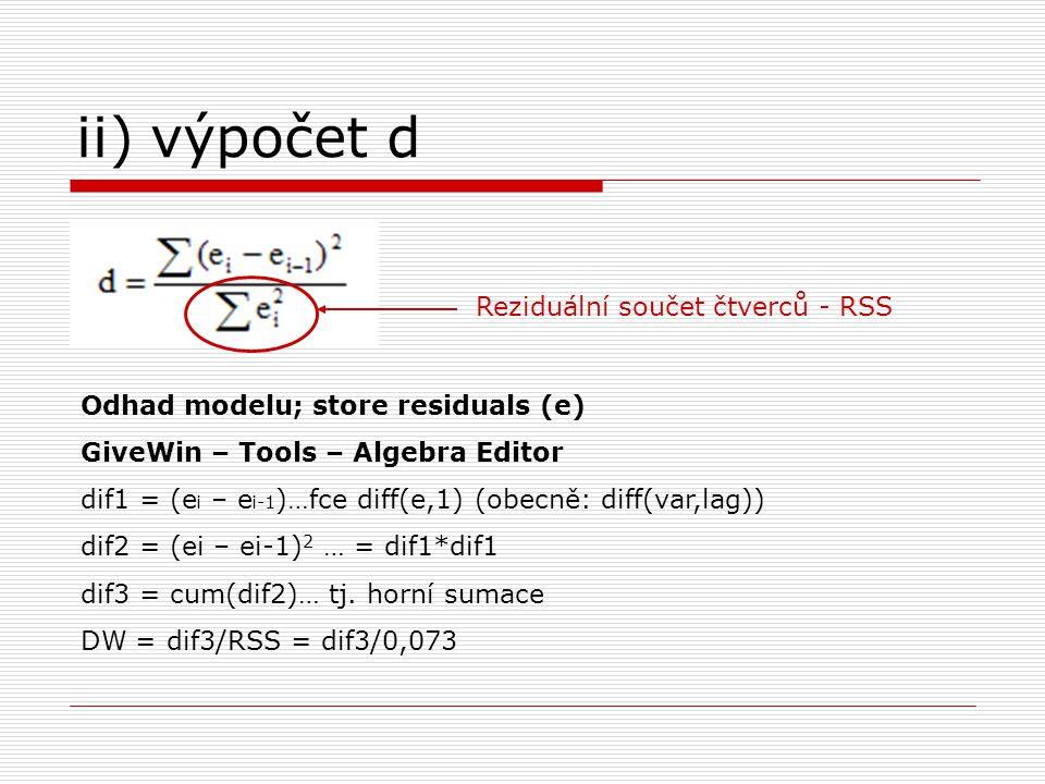 ii) výpočet d Reziduální součet čtverců - RSS Odhad modelu; store residuals (e) GiveWin – Tools – Algebra Editor dif1 = (e i – e i-1 )…fce diff(e,1) (