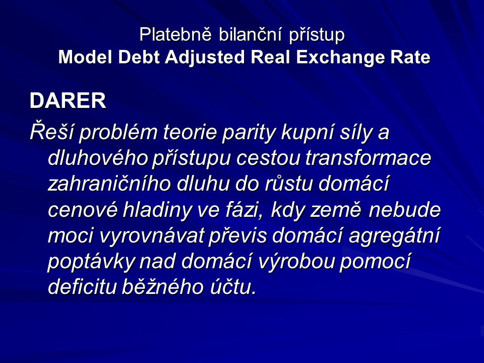 Platebně bilanční přístup Model Debt Adjusted Real Exchange Rate DARER Řeší problém teorie parity kupní síly a dluhového přístupu cestou transformace zahraničního dluhu do růstu domácí cenové hladiny ve fázi, kdy země nebude moci vyrovnávat převis domácí agregátní poptávky nad domácí výrobou pomocí deficitu běžného účtu.