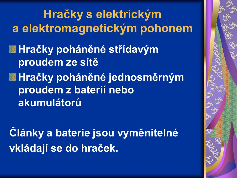 Hračky s elektrickým a elektromagnetickým pohonem Hračky poháněné střídavým proudem ze sítě Hračky poháněné jednosměrným proudem z baterií nebo akumulátorů Články a baterie jsou vyměnitelné vkládají se do hraček.