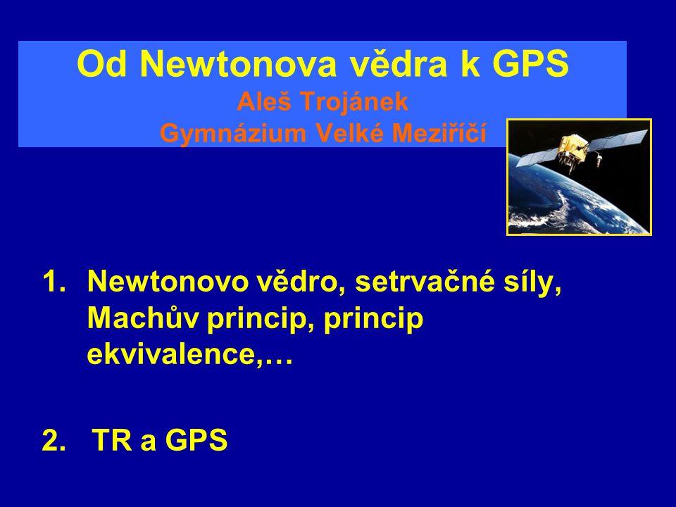 Od Newtonova vědra k GPS Aleš Trojánek Gymnázium Velké Meziříčí 1.Newtonovo vědro, setrvačné síly, Machův princip, princip ekvivalence,… 2. TR a GPS