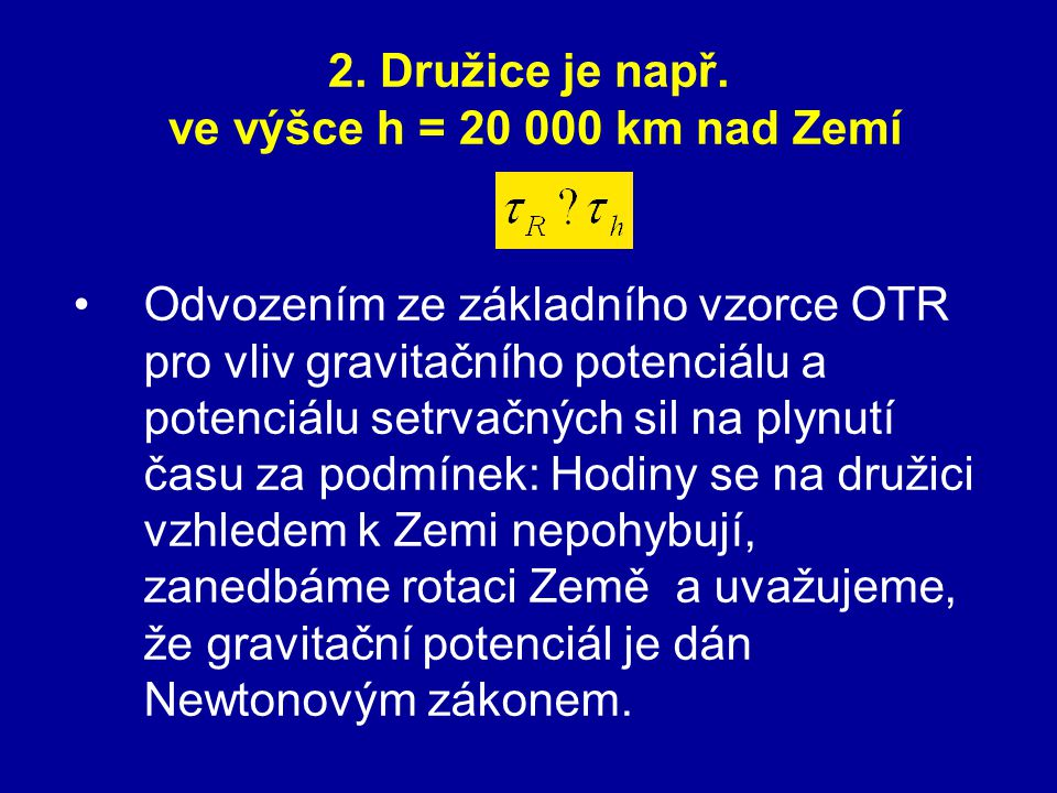 2. Družice je např. ve výšce h = 20 000 km nad Zemí Odvozením ze základního vzorce OTR pro vliv gravitačního potenciálu a potenciálu setrvačných sil n