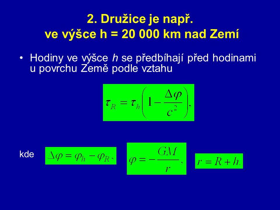 2. Družice je např. ve výšce h = 20 000 km nad Zemí Hodiny ve výšce h se předbíhají před hodinami u povrchu Země podle vztahu kde