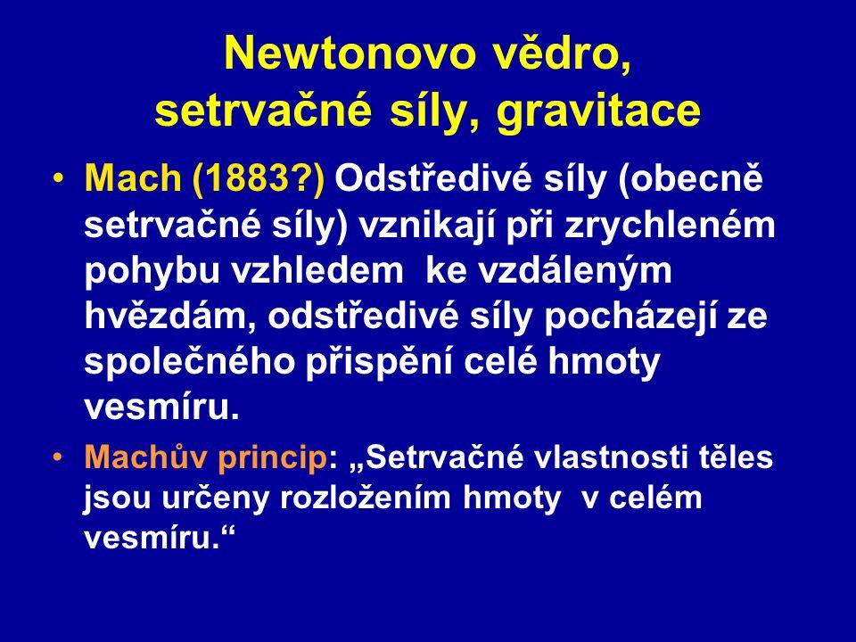 Newtonovo vědro, setrvačné síly, gravitace Mach (1883?) Odstředivé síly (obecně setrvačné síly) vznikají při zrychleném pohybu vzhledem ke vzdáleným h
