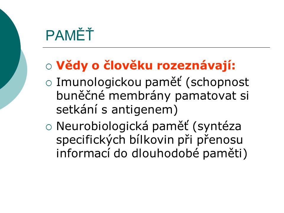 PAMĚŤ  Vědy o člověku rozeznávají:  Imunologickou paměť (schopnost buněčné membrány pamatovat si setkání s antigenem)  Neurobiologická paměť (syntéza specifických bílkovin při přenosu informací do dlouhodobé paměti)