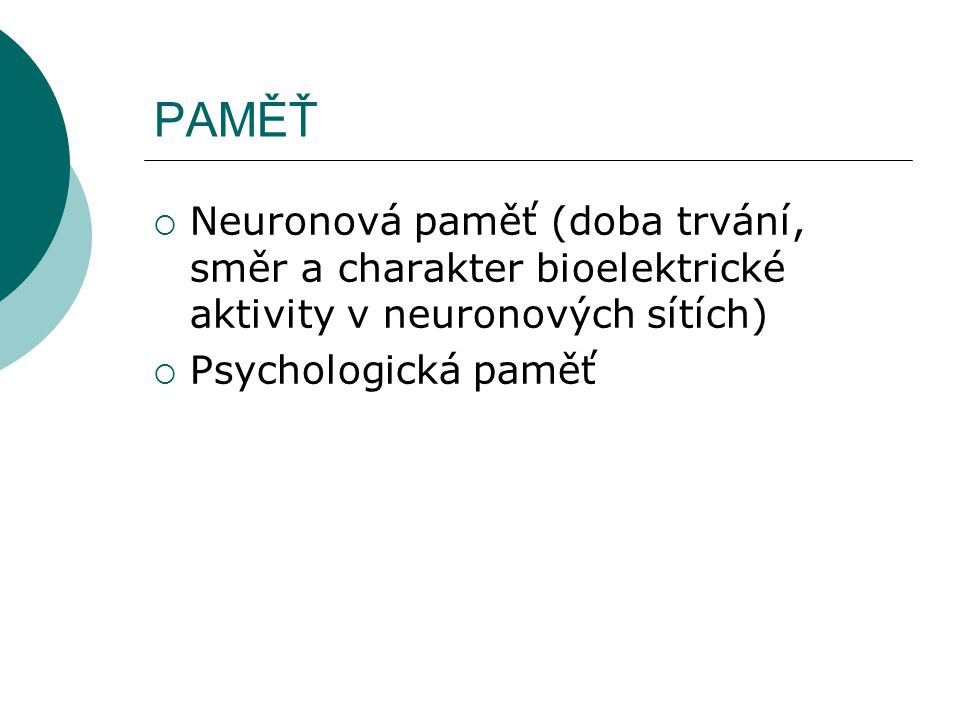PAMĚŤ  Neuronová paměť (doba trvání, směr a charakter bioelektrické aktivity v neuronových sítích)  Psychologická paměť