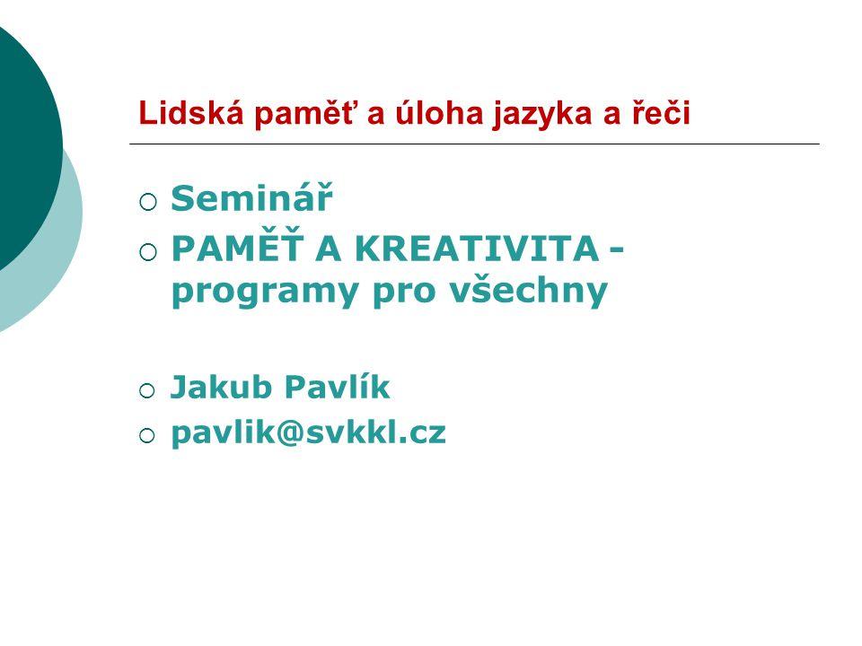 Lidská paměť a úloha jazyka a řeči  Seminář  PAMĚŤ A KREATIVITA - programy pro všechny  Jakub Pavlík  pavlik@svkkl.cz