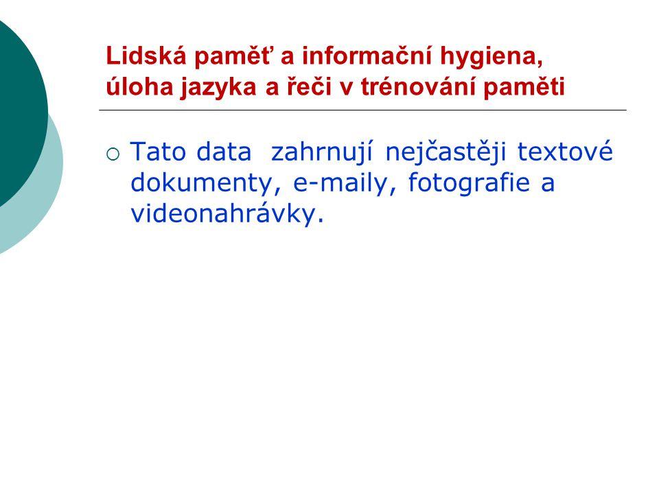Lidská paměť a informační hygiena, úloha jazyka a řeči v trénování paměti  Tato data zahrnují nejčastěji textové dokumenty, e-maily, fotografie a videonahrávky.