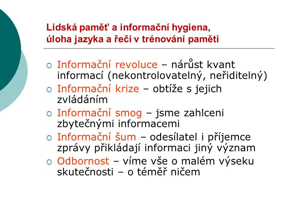 Lidská paměť a informační hygiena, úloha jazyka a řeči v trénování paměti  Informační revoluce – nárůst kvant informací (nekontrolovatelný, neřiditelný)  Informační krize – obtíže s jejich zvládáním  Informační smog – jsme zahlceni zbytečnými informacemi  Informační šum – odesílatel i příjemce zprávy přikládají informaci jiný význam  Odbornost – víme vše o malém výseku skutečnosti – o téměř ničem