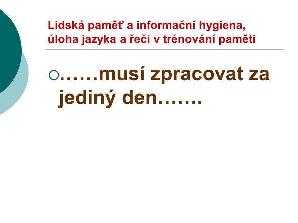 Lidská paměť a informační hygiena, úloha jazyka a řeči v trénování paměti  ……musí zpracovat za jediný den…….