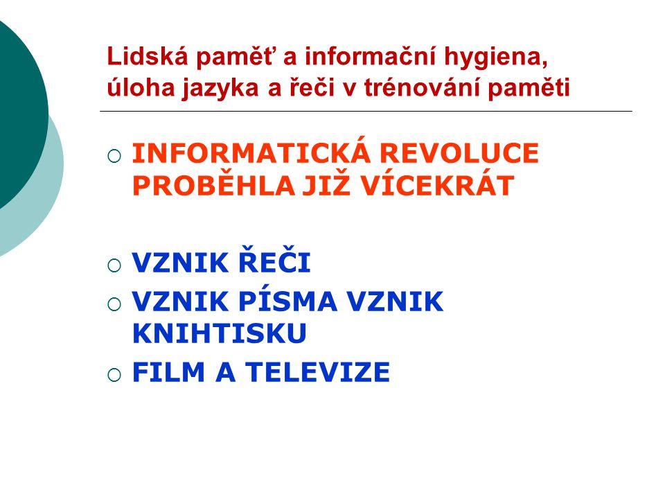 Lidská paměť a informační hygiena, úloha jazyka a řeči v trénování paměti  INFORMATICKÁ REVOLUCE PROBĚHLA JIŽ VÍCEKRÁT  VZNIK ŘEČI  VZNIK PÍSMA VZNIK KNIHTISKU  FILM A TELEVIZE
