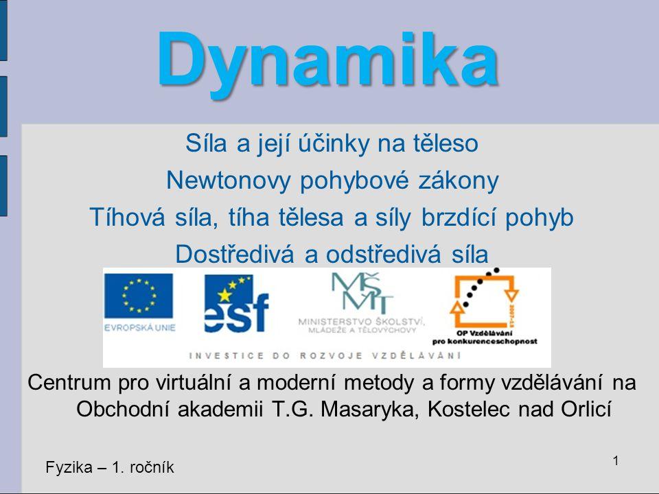 Dynamika Dynamika studuje příčiny pohybu těles (proč a za jakých podmínek se pohybují).