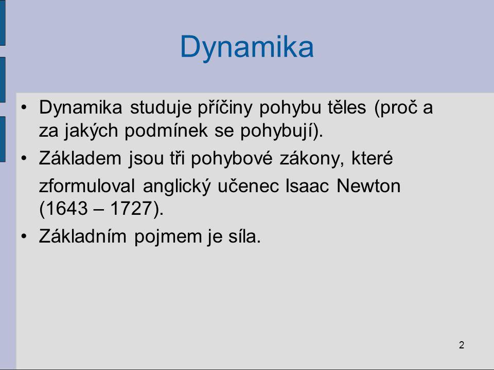 Dynamika Dynamika studuje příčiny pohybu těles (proč a za jakých podmínek se pohybují). Základem jsou tři pohybové zákony, které zformuloval anglický