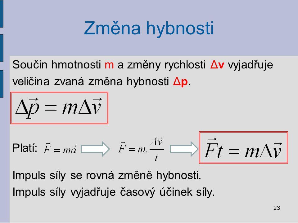 Změna hybnosti Součin hmotnosti m a změny rychlosti Δv vyjadřuje veličina zvaná změna hybnosti Δp. Platí: Impuls síly se rovná změně hybnosti. Impuls