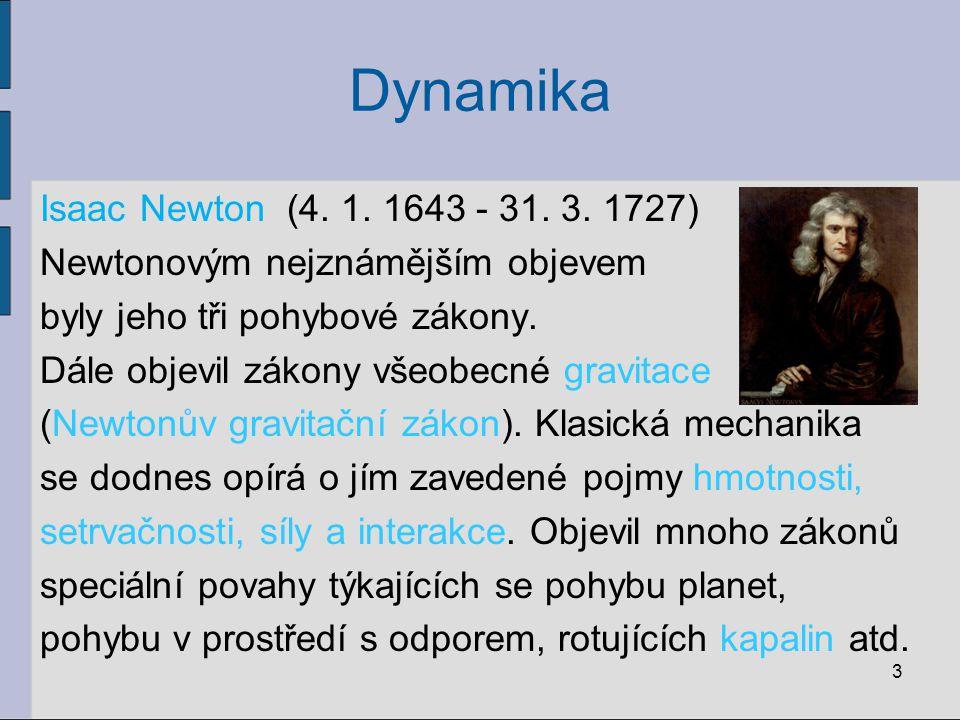 Dynamika 3 Isaac Newton (4. 1. 1643 - 31. 3. 1727) Newtonovým nejznámějším objevem byly jeho tři pohybové zákony. Dále objevil zákony všeobecné gravit