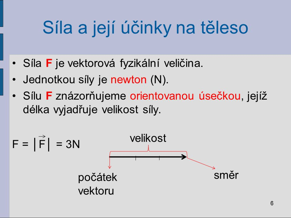 Síla a její účinky na těleso Síla F je vektorová fyzikální veličina. Jednotkou síly je newton (N). Sílu F znázorňujeme orientovanou úsečkou, jejíž dél