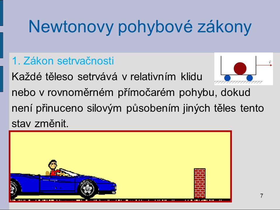 Newtonovy pohybové zákony 1. Zákon setrvačnosti Každé těleso setrvává v relativním klidu nebo v rovnoměrném přímočarém pohybu, dokud není přinuceno si