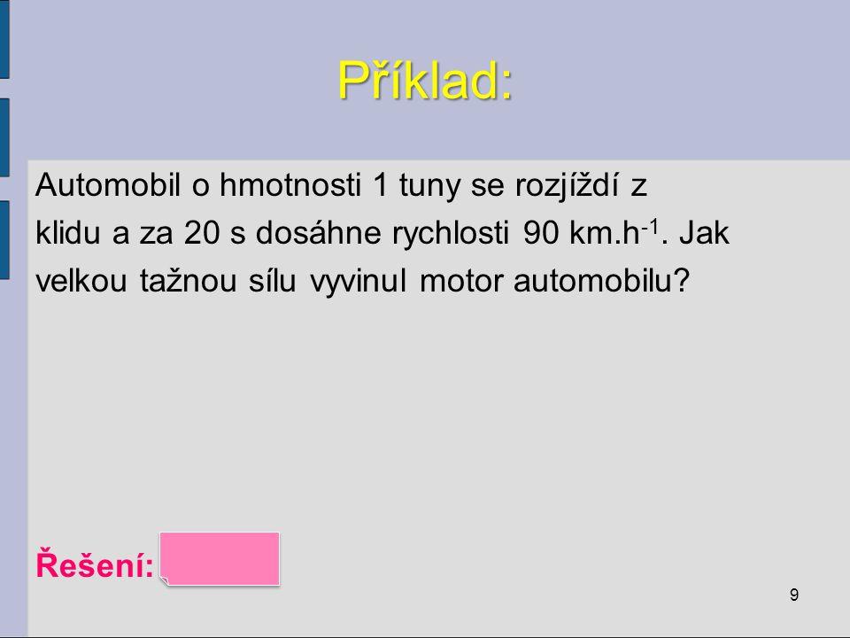 Příklad: Automobil o hmotnosti 1 tuny se rozjíždí z klidu a za 20 s dosáhne rychlosti 90 km.h -1. Jak velkou tažnou sílu vyvinul motor automobilu? Řeš