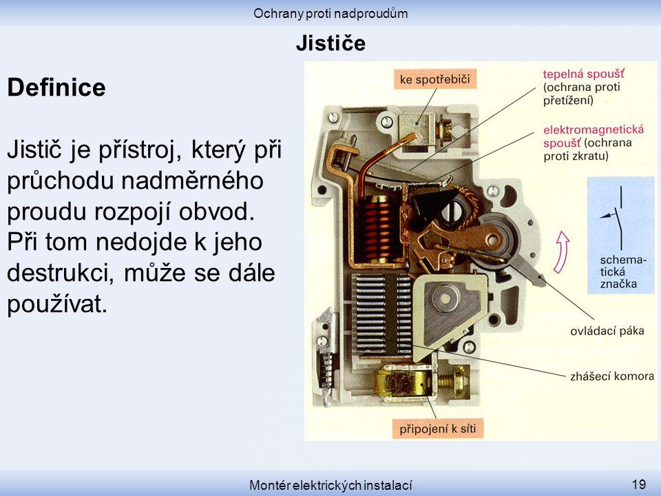 Definice Jistič je přístroj, který při průchodu nadměrného proudu rozpojí obvod. Při tom nedojde k jeho destrukci, může se dále používat. Ochrany prot