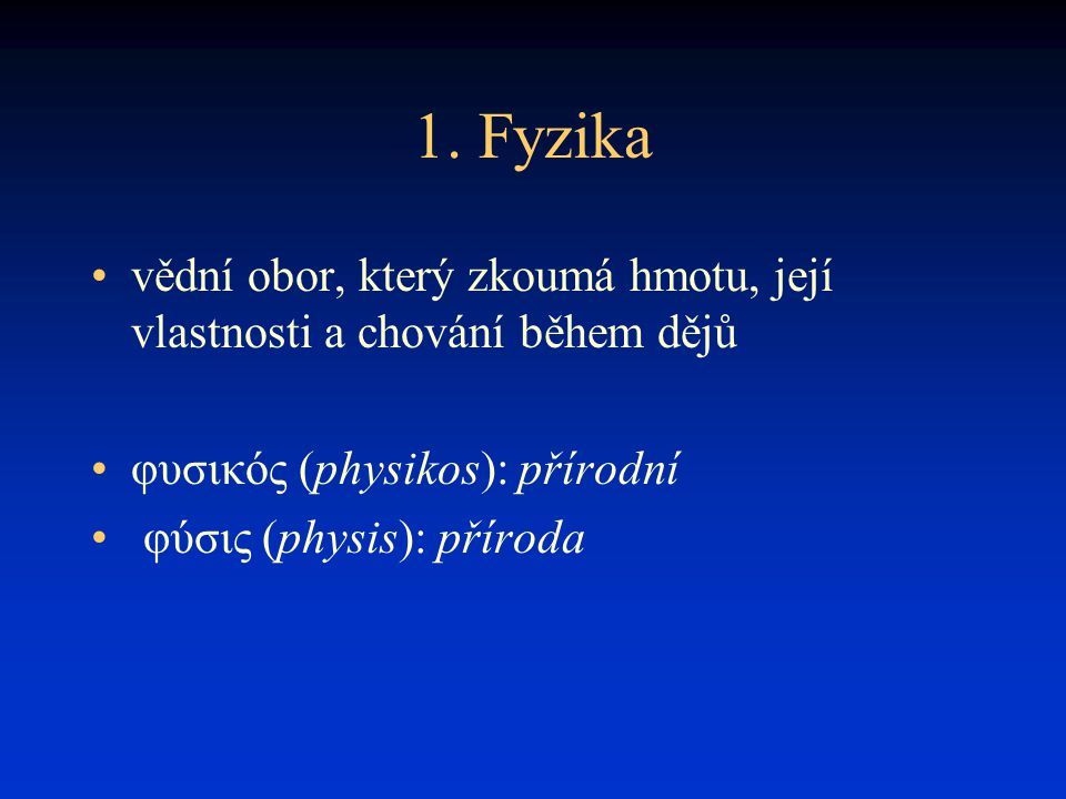 1. Fyzika vědní obor, který zkoumá hmotu, její vlastnosti a chování během dějů φυσικός (physikos): přírodní φύσις (physis): příroda