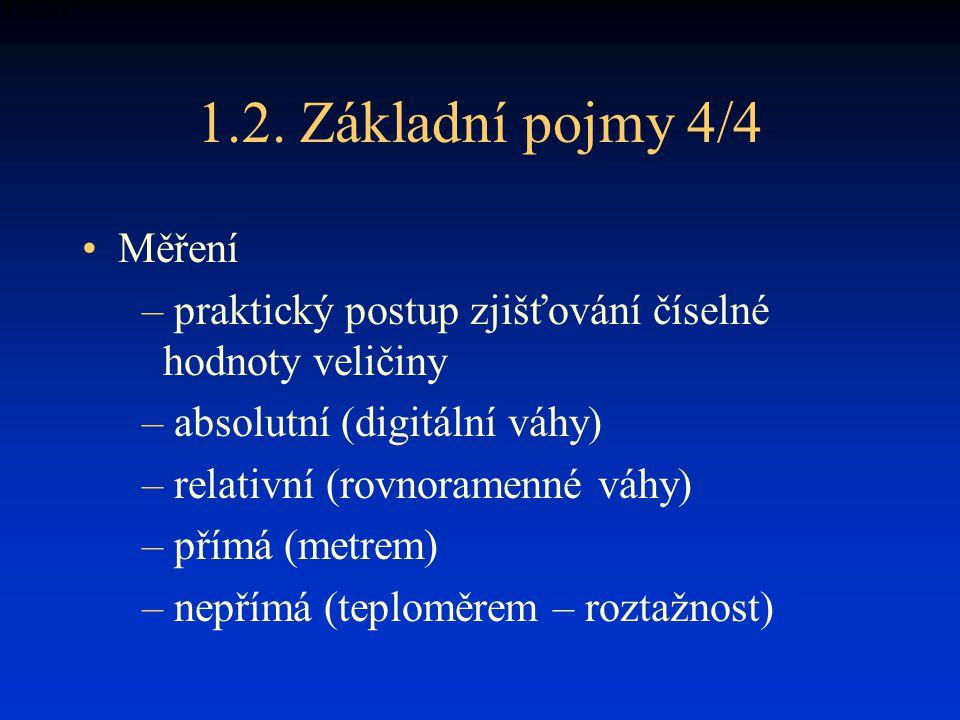 1.2. Základní pojmy 4/4 Měření – praktický postup zjišťování číselné hodnoty veličiny – absolutní (digitální váhy) – relativní (rovnoramenné váhy) – p