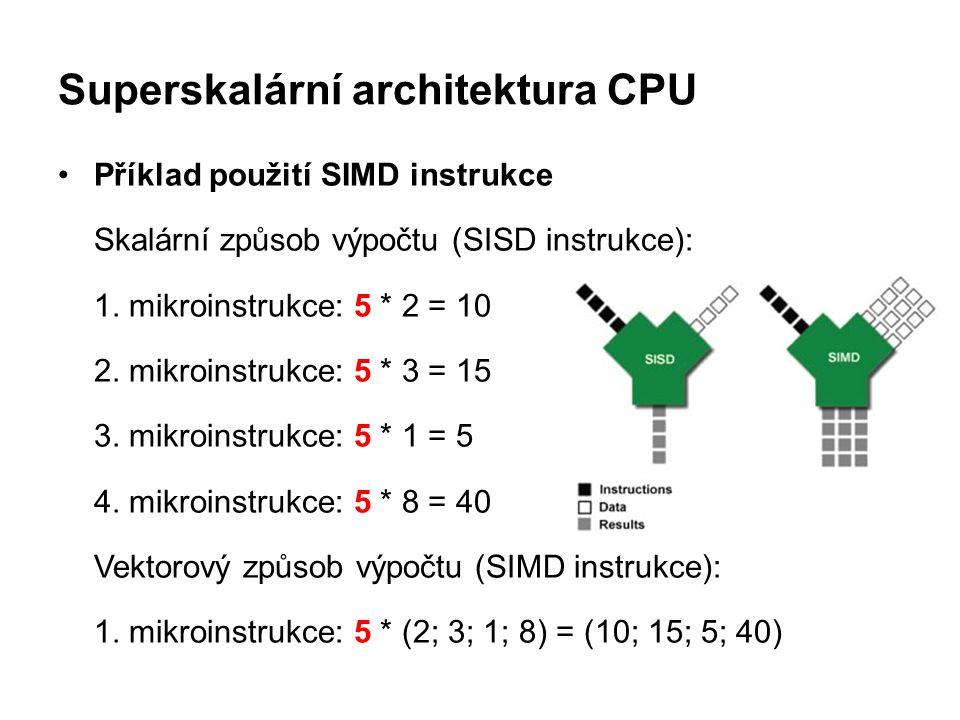 Superskalární architektura CPU Příklad použití SIMD instrukce Skalární způsob výpočtu (SISD instrukce): 1. mikroinstrukce: 5 * 2 = 10 2. mikroinstrukc