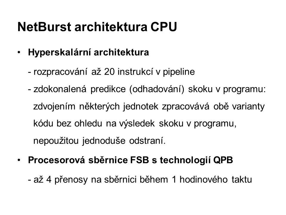 NetBurst architektura CPU Hyperskalární architektura - rozpracování až 20 instrukcí v pipeline - zdokonalená predikce (odhadování) skoku v programu: z