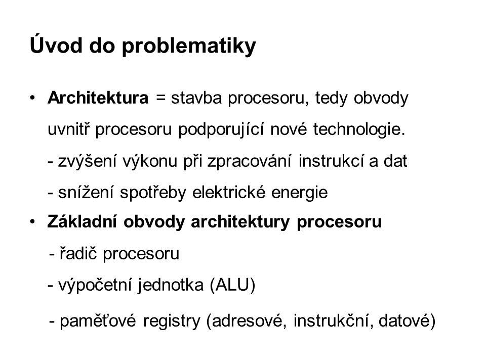 Úvod do problematiky Architektura = stavba procesoru, tedy obvody uvnitř procesoru podporující nové technologie. - zvýšení výkonu při zpracování instr