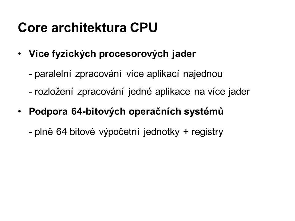 Core architektura CPU Více fyzických procesorových jader - paralelní zpracování více aplikací najednou - rozložení zpracování jedné aplikace na více j