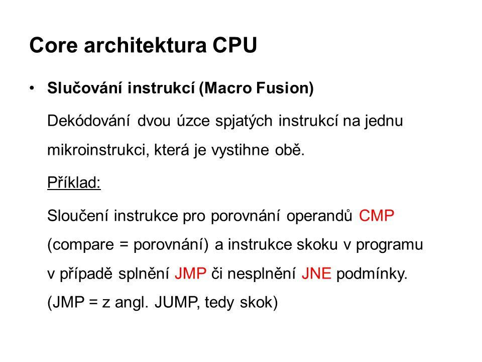 Core architektura CPU Slučování instrukcí (Macro Fusion) Dekódování dvou úzce spjatých instrukcí na jednu mikroinstrukci, která je vystihne obě. Příkl
