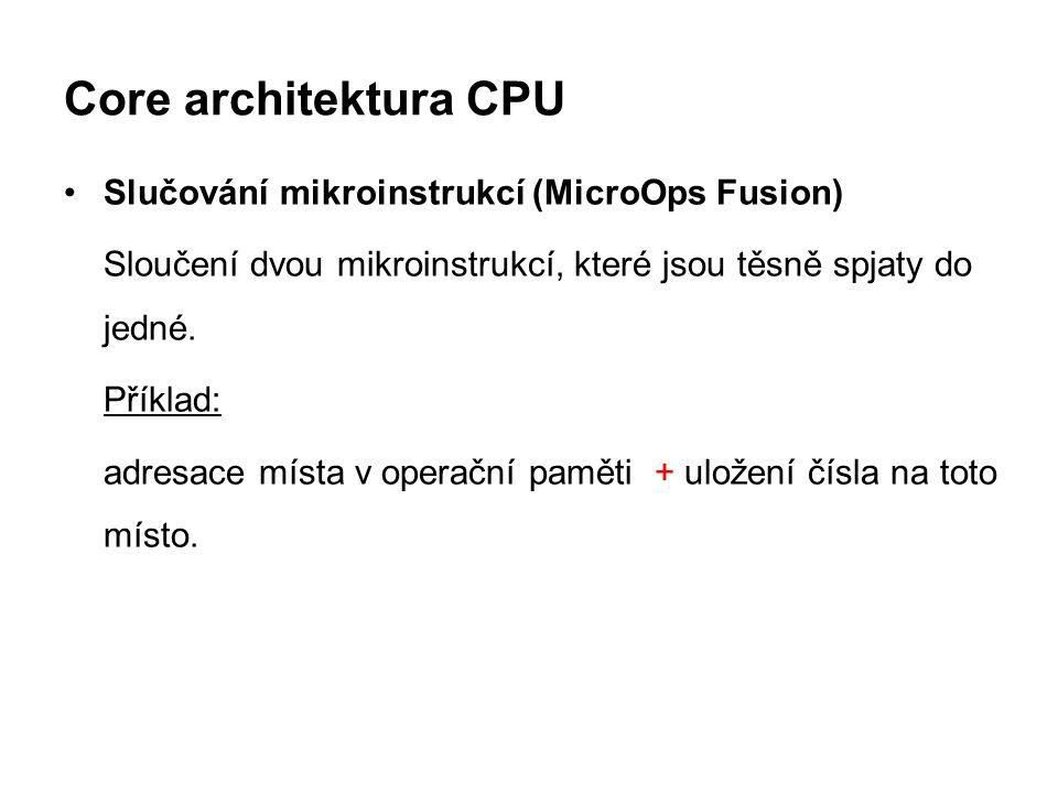 Core architektura CPU Slučování mikroinstrukcí (MicroOps Fusion) Sloučení dvou mikroinstrukcí, které jsou těsně spjaty do jedné. Příklad: adresace mís