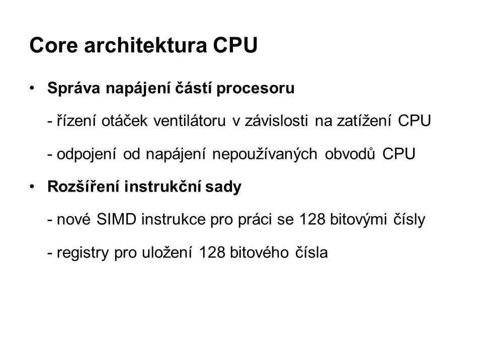 Core architektura CPU Správa napájení částí procesoru - řízení otáček ventilátoru v závislosti na zatížení CPU - odpojení od napájení nepoužívaných ob