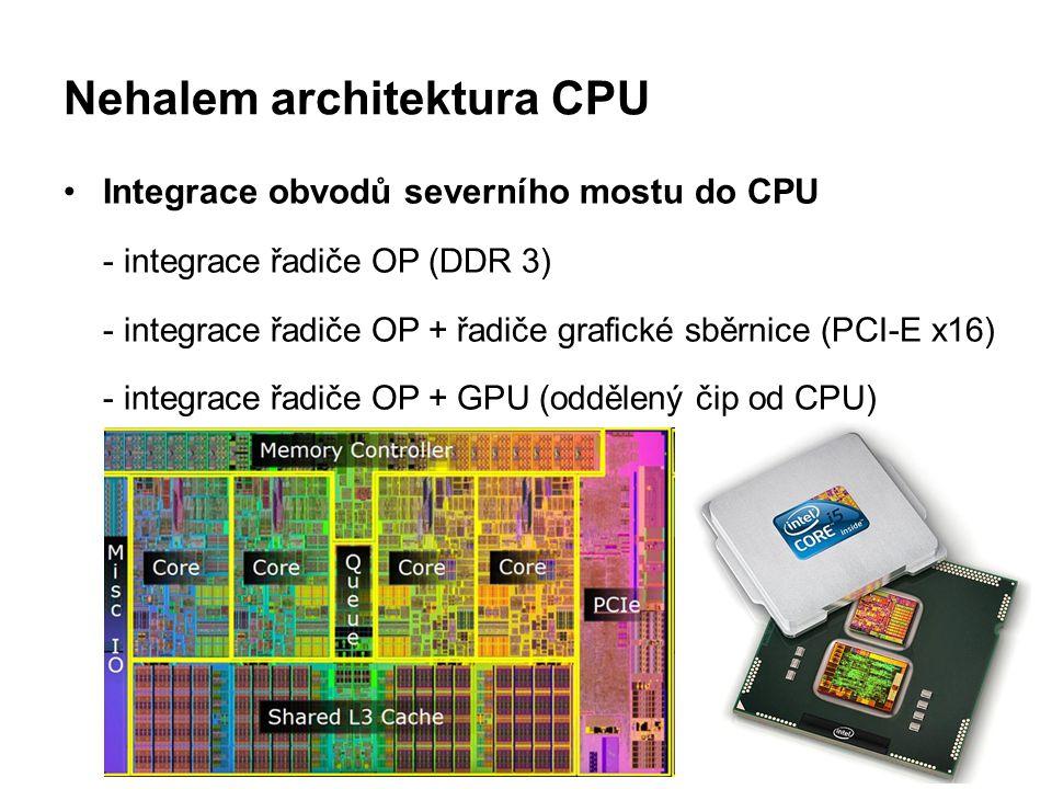 Nehalem architektura CPU Integrace obvodů severního mostu do CPU - integrace řadiče OP (DDR 3) - integrace řadiče OP + řadiče grafické sběrnice (PCI-E