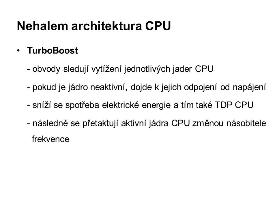 Nehalem architektura CPU TurboBoost - obvody sledují vytížení jednotlivých jader CPU - pokud je jádro neaktivní, dojde k jejich odpojení od napájení -