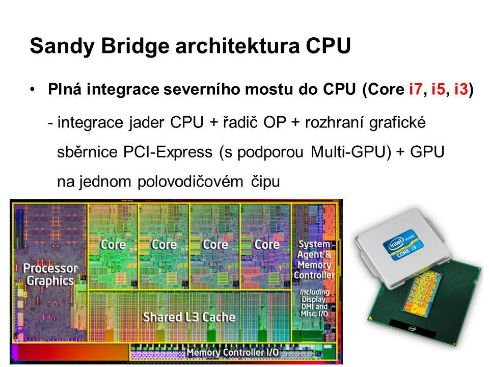 Sandy Bridge architektura CPU Plná integrace severního mostu do CPU (Core i7, i5, i3) - integrace jader CPU + řadič OP + rozhraní grafické sběrnice PC