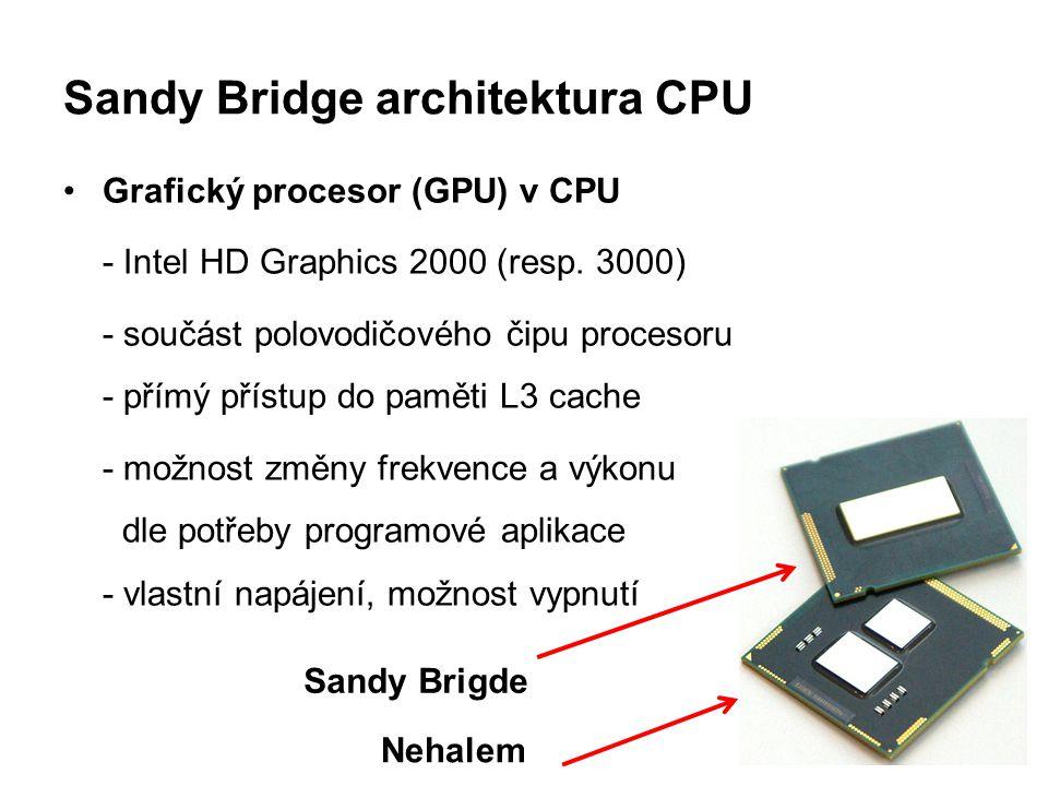 Sandy Bridge architektura CPU Grafický procesor (GPU) v CPU - Intel HD Graphics 2000 (resp. 3000) - součást polovodičového čipu procesoru - přímý přís