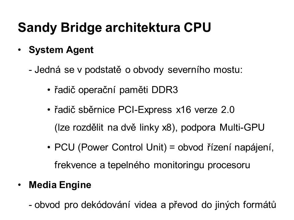 Sandy Bridge architektura CPU System Agent - Jedná se v podstatě o obvody severního mostu: řadič operační paměti DDR3 řadič sběrnice PCI-Express x16 v