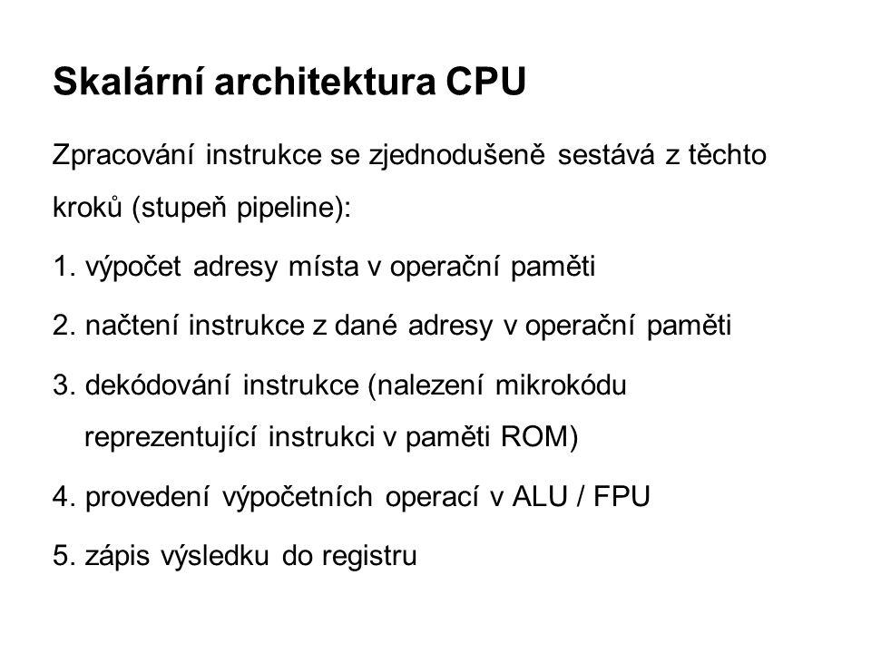 Skalární architektura CPU Zpracování instrukce se zjednodušeně sestává z těchto kroků (stupeň pipeline): 1. výpočet adresy místa v operační paměti 2.